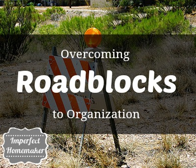 Overcoming Roadblocks to Organization | Imperfect Homemaker