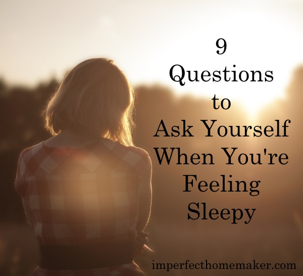 9 Questions to Ask Yourself When You're Feeling Sleepy | ImperfectHomemaker.com