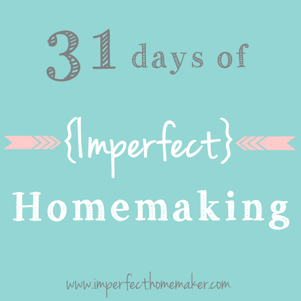 31 Days of Imperfect Homemaking - a series on imperfecthomemaker.com