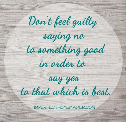 Don't feel guilty saying no to something good in order to say yes to that which is best. | imperfecthomemaker.com #homemaking #christianhome