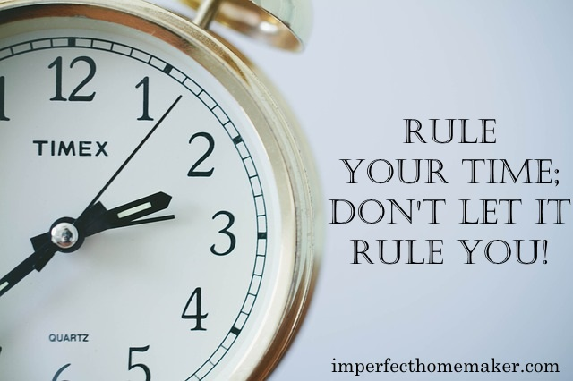 Rule Your Time; Don't Let it Rule You! | Imperfect Homemaking Series at imperfecthomemaker.com