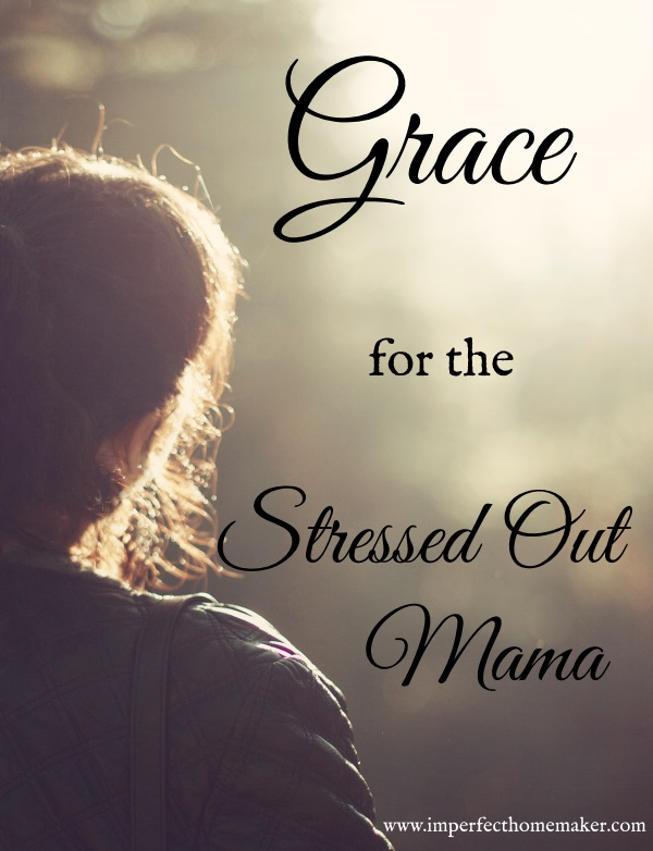 Grace for the Stressed Out Mama - I really needed this today