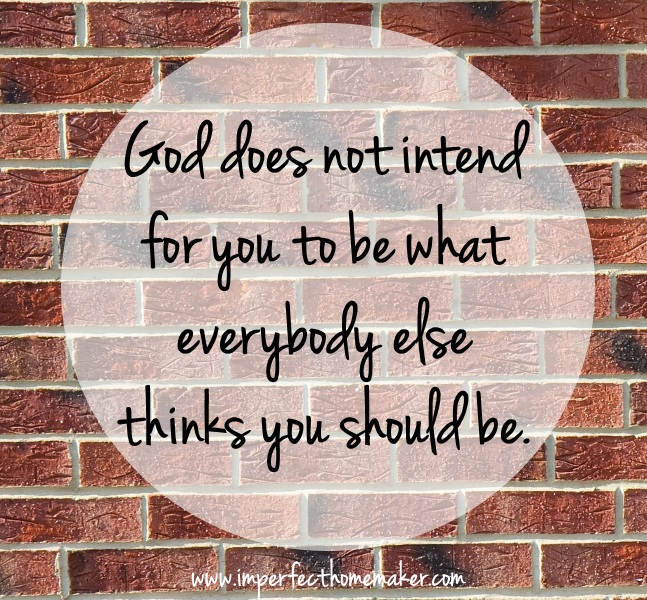 God does not intend for you to be what everybody else thinks you should be | Christian Homemaking