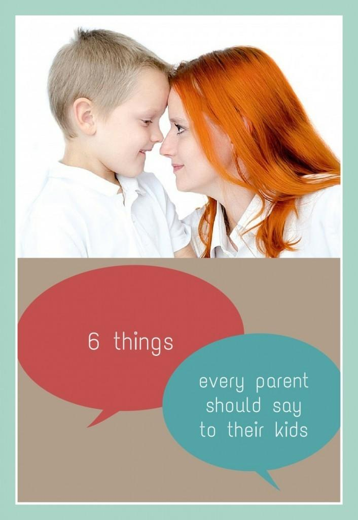 6 Things Every Parent Should Say To Their Kids