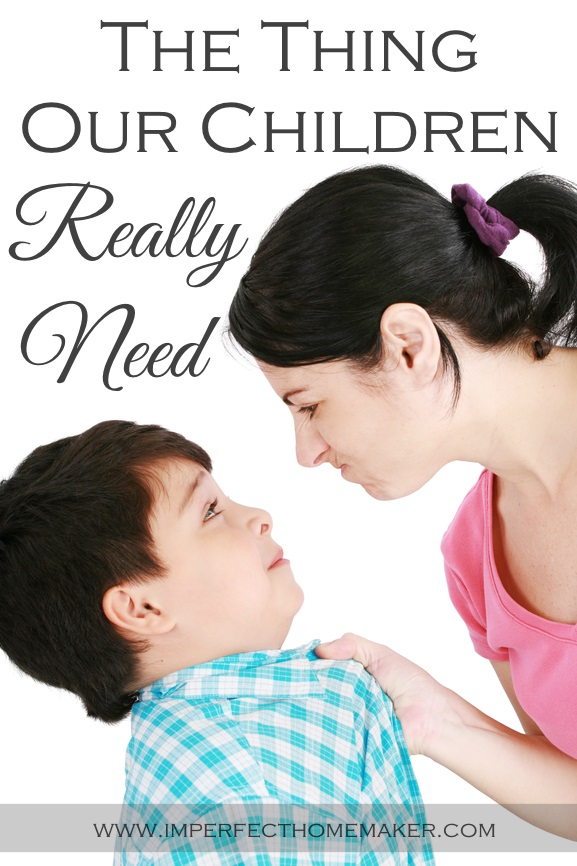 The Thing Our Children Really Need Imperfect Homemaker