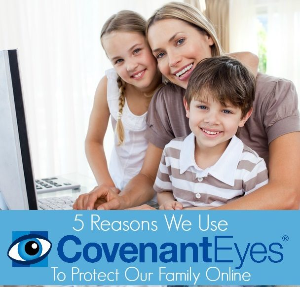 5 Reasons We Use Covenant Eyes to Protect Our Family Online